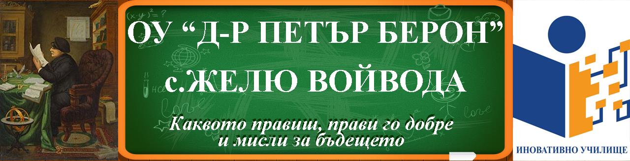 """ИНОВАТИВНО УЧИЛИЩЕ - ОСНОВНО УЧИЛИЩЕ """"Д-Р ПЕТЪР БЕРОН"""" - С. ЖЕЛЮ ВОЙВОДА"""